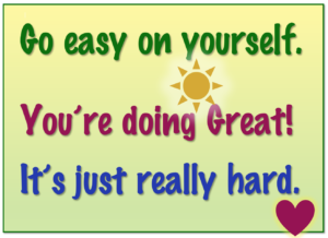 Go easy on yourself. You're doing great. It's just really hard.