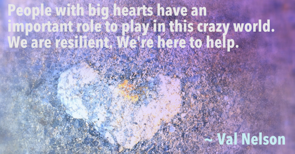 quote by Val - People with big hearts have an important role to play in the crazy world. We are resilient. We are here to help.