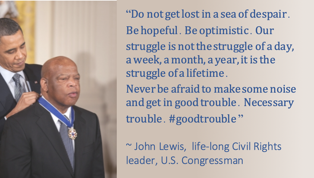 Quote: Do not get lost in a sea of despair. Be hopeful. Be optimistic. Our struggle is not the struggle of a day, a week, a month, a year, it is the struggle of a lifetime. Never be afraid to make some noise and get in good trouble. Necessary trouble. #goodtrouble ~ John Lewis, life-long Civil Rights leader, U.S. Congressman