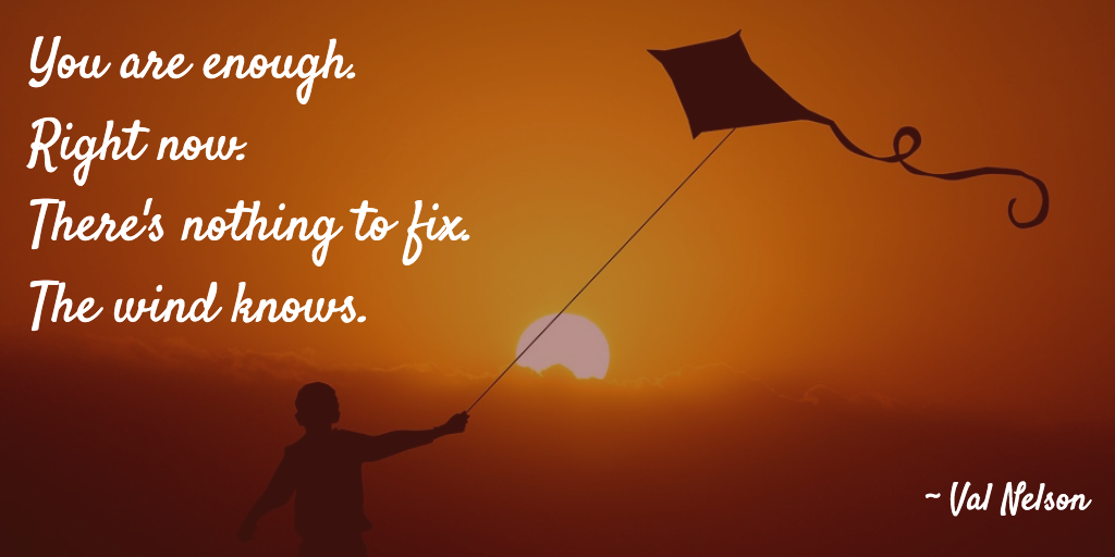 You are enough. Right now. There's nothing to fix. The wind knows. - Val Nelson