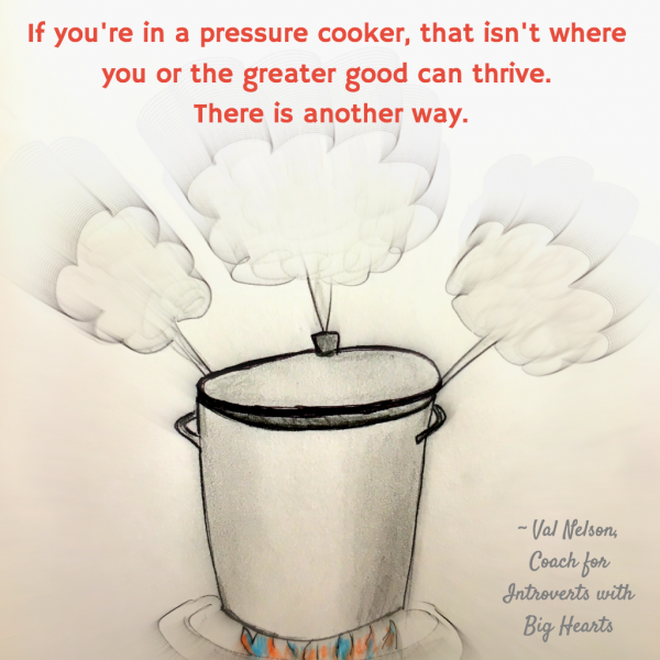 If you are in a pressure cooker, that isnt where you or the greater good can thrive. There is another way.