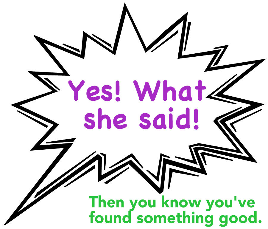 Yes, what she said - Then you know you found something good.